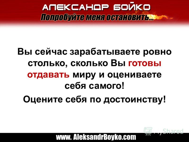 www. AleksandrBoyko.com Вы сейчас зарабатываете ровно столько, сколько Вы готовы отдавать миру и оцениваете себя самого! Оцените себя по достоинству!