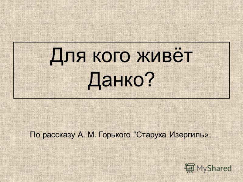 Для кого живёт Данко? По рассказу А. М. Горького Старуха Изергиль».
