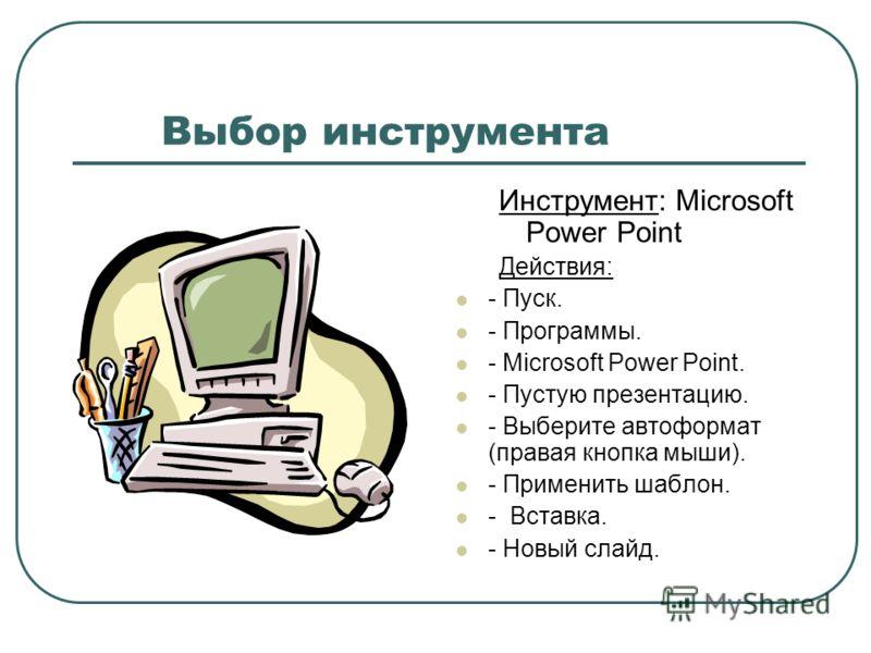 Выбор инструмента Инструмент: Microsoft Power Point Действия: - Пуск. - Программы. - Microsoft Power Point. - Пустую презентацию. - Выберите автоформат (правая кнопка мыши). - Применить шаблон. - Вставка. - Новый слайд.