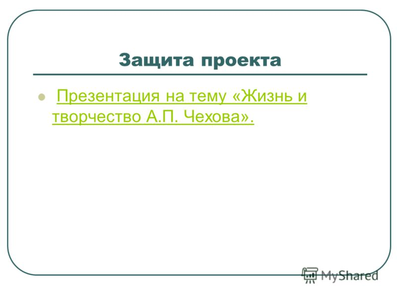 Защита проекта Презентация на тему «Жизнь и творчество А.П. Чехова».Презентация на тему «Жизнь и творчество А.П. Чехова».