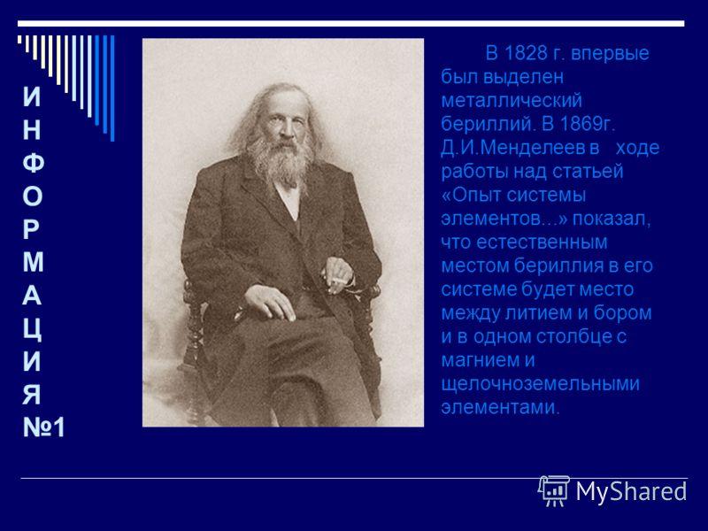В 1828 г. впервые был выделен металлический бериллий. В 1869г. Д.И.Менделеев в ходе работы над статьей «Опыт системы элементов...» показал, что естественным местом бериллия в его системе будет место между литием и бором и в одном столбце с магнием и