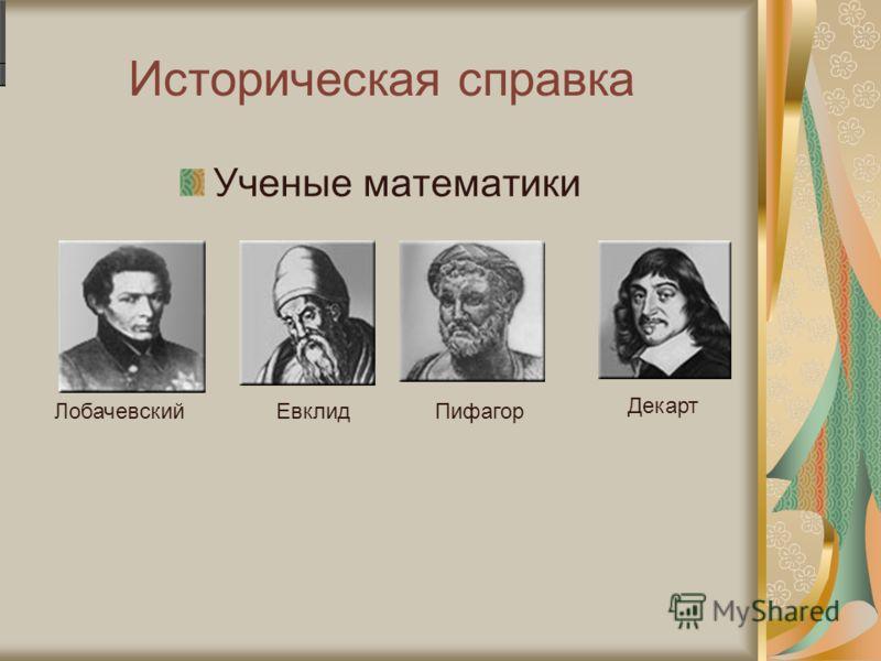 Историческая справка Ученые математики ЛобачевскийЕвклидПифагор Декарт