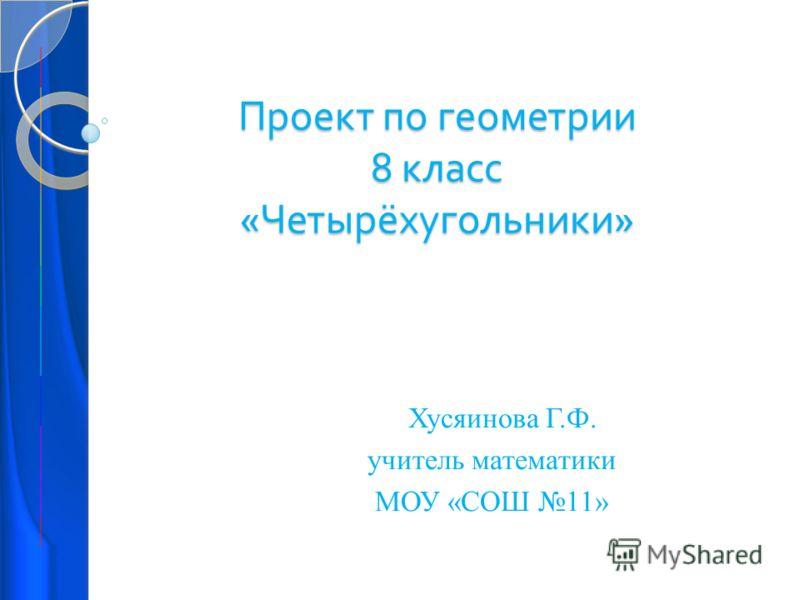 Проект по геометрии 8 класс « Четырёхугольники » Хусяинова Г.Ф. учитель математики МОУ «СОШ 11»