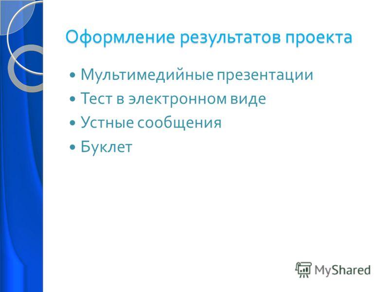 Оформление результатов проекта Мультимедийные презентации Тест в электронном виде Устные сообщения Буклет