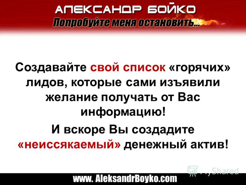 www. AleksandrBoyko.com Создавайте свой список «горячих» лидов, которые сами изъявили желание получать от Вас информацию! И вскоре Вы создадите «неиссякаемый» денежный актив!