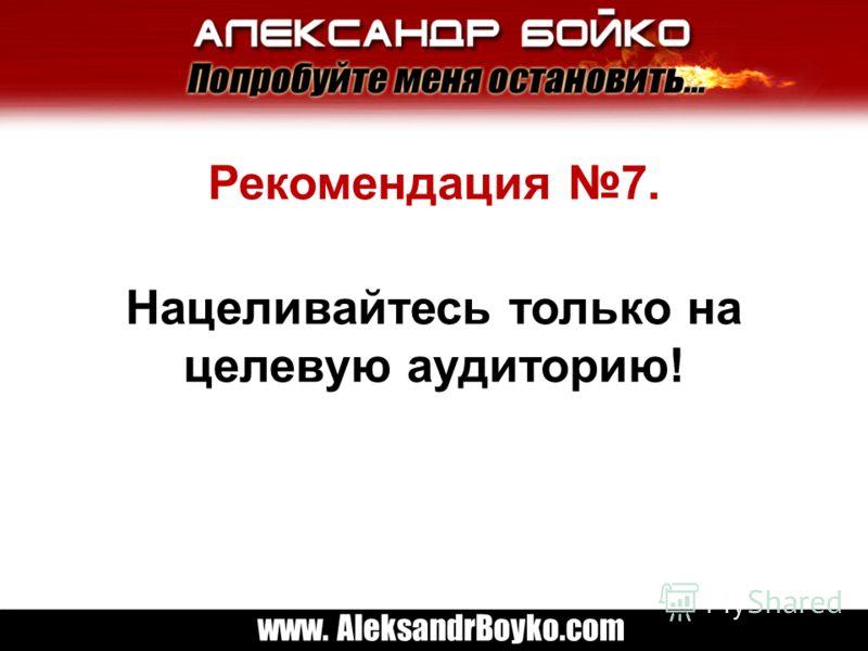 www. AleksandrBoyko.com Рекомендация 7. Нацеливайтесь только на целевую аудиторию!