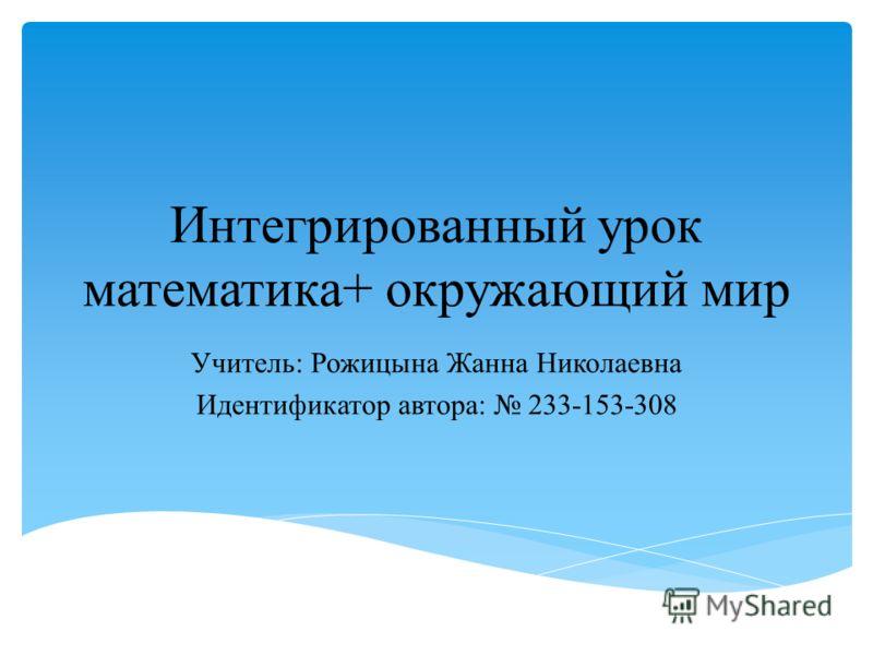 Интегрированный урок математика+ окружающий мир Учитель: Рожицына Жанна Николаевна Идентификатор автора: 233-153-308
