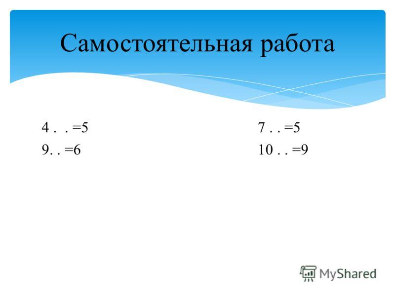 4.. =5 7.. =5 9.. =6 10.. =9 Самостоятельная работа