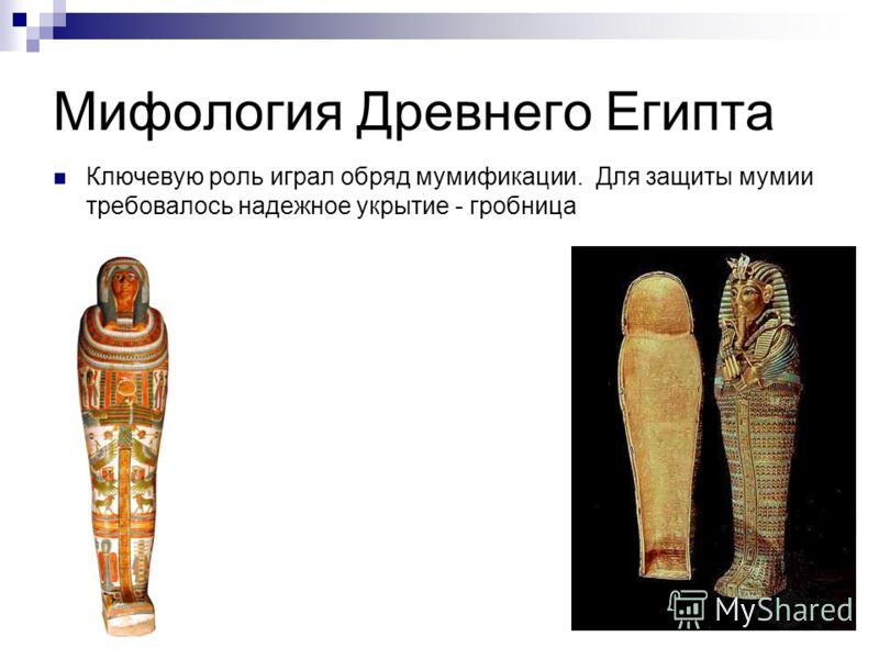 Мифология Древнего Египта Ключевую роль играл обряд мумификации. Для защиты мумии требовалось надежное укрытие - гробница