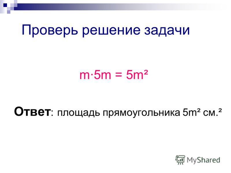Проверь решение задачи m·5m = 5m² Ответ : площадь прямоугольника 5m² см.²