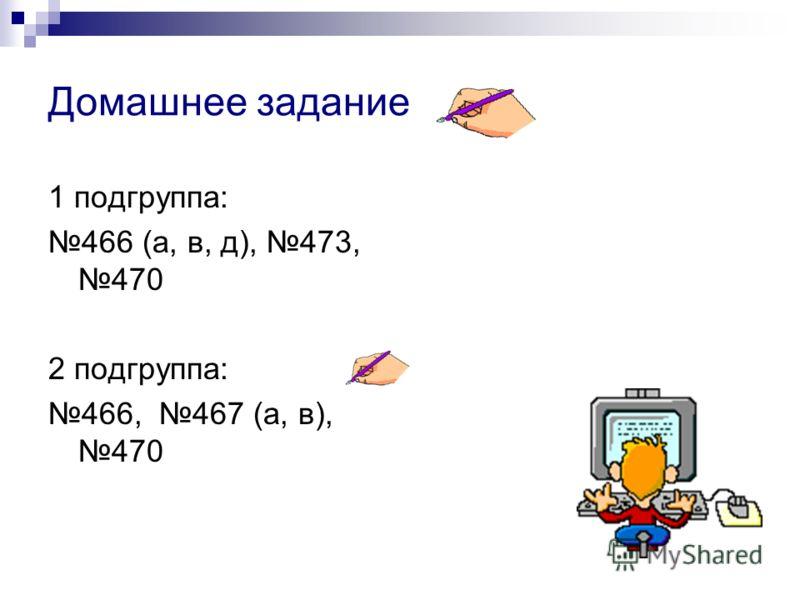 Домашнее задание 1 подгруппа: 466 (а, в, д), 473, 470 2 подгруппа: 466, 467 (а, в), 470