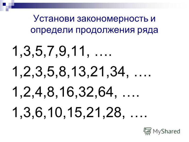 Установи закономерность и определи продолжения ряда 1,3,5,7,9,11, …. 1,2,3,5,8,13,21,34, …. 1,2,4,8,16,32,64, …. 1,3,6,10,15,21,28, ….