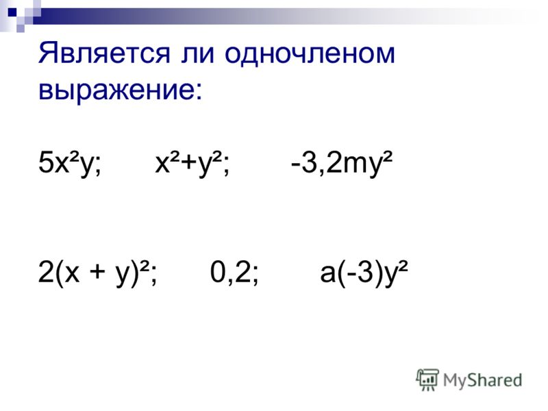 Является ли одночленом выражение: 5х²у; x²+y²; -3,2my² 2(х + у)²; 0,2; а(-3)y²
