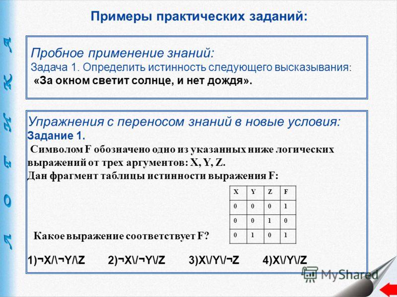 Примеры практических заданий: Пробное применение знаний: Задача 1. Определить истинность следующего высказывания : «За окном светит солнце, и нет дождя». Упражнения с переносом знаний в новые условия: Задание 1. Символом F обозначено одно из указанны