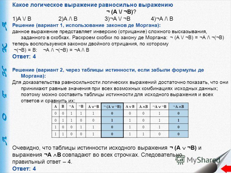 Какое логическое выражение равносильно выражению ¬ (А \/ ¬B)? 1)A \/ B2)A /\ B3)¬A \/ ¬B4)¬A /\ B Решение (вариант 1, использование законов де Моргана): данное выражение представляет инверсию (отрицание) сложного высказывания, заданного в скобках. Ра
