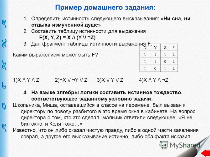Пример домашнего задания: 1.Определить истинность следующего высказывания: «Ни сна, ни отдыха измученной душе» 2.Составить таблицу истинности для выражения F(X, Y, Z) = X /\ (Y \/ ¬Z) 3.Дан фрагмент таблицы истинности выражения F: Каким выражением мо