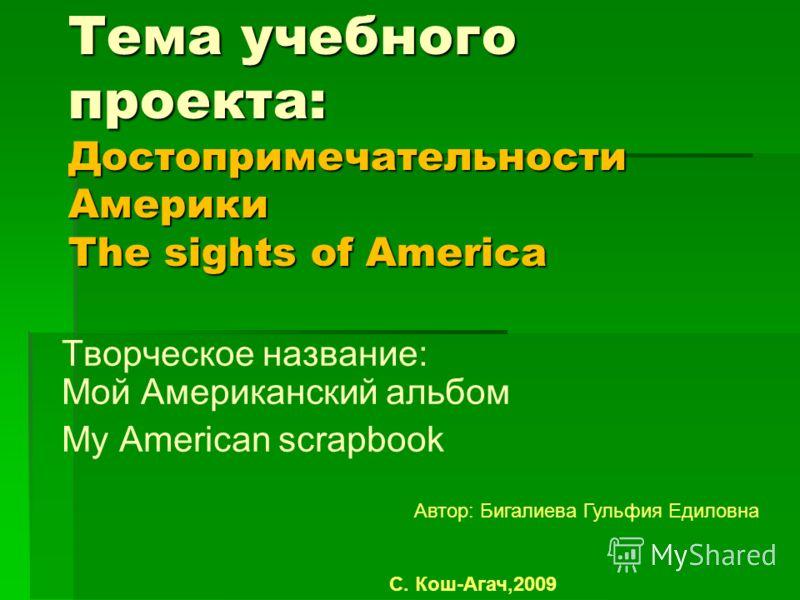 Тема учебного проекта: Достопримечательности Америки The sights of America Творческое название: Мой Американский альбом Мy American scrapbook Автор: Бигалиева Гульфия Едиловна С. Кош-Агач,2009