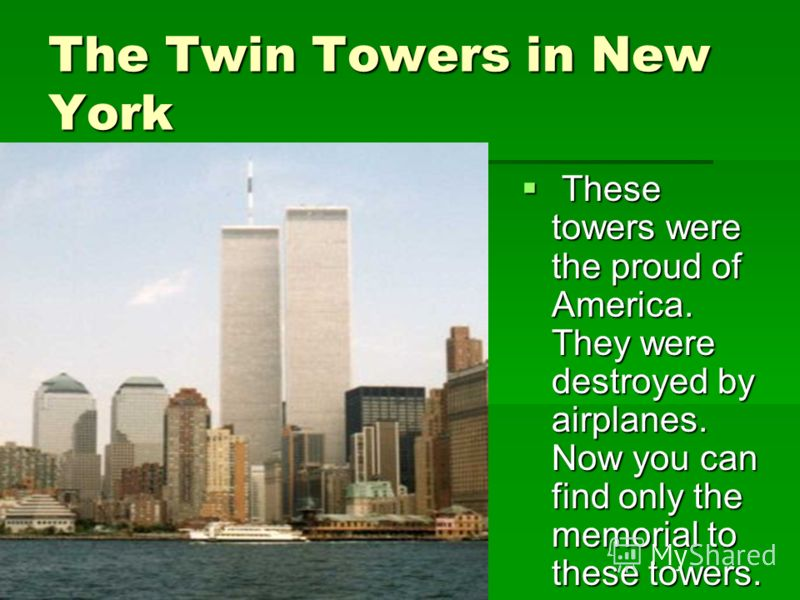 The Twin Towers in New York These towers were the proud of America. They were destroyed by airplanes. Now you can find only the memorial to these towers. These towers were the proud of America. They were destroyed by airplanes. Now you can find only