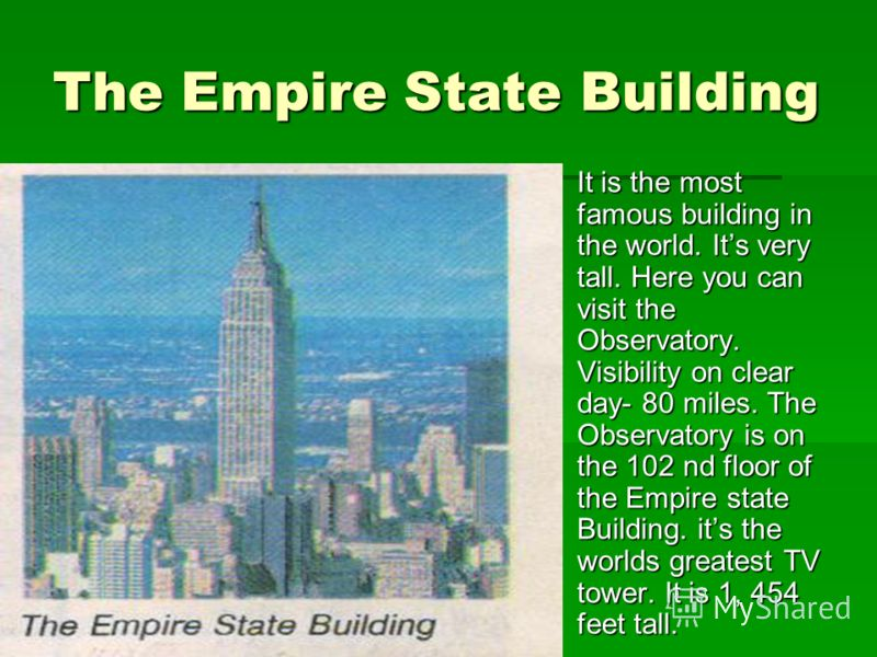 The Empire State Building It is the most famous building in the world. Its very tall. Here you can visit the Observatory. Visibility on clear day- 80 miles. The Observatory is on the 102 nd floor of the Empire state Building. its the worlds greatest