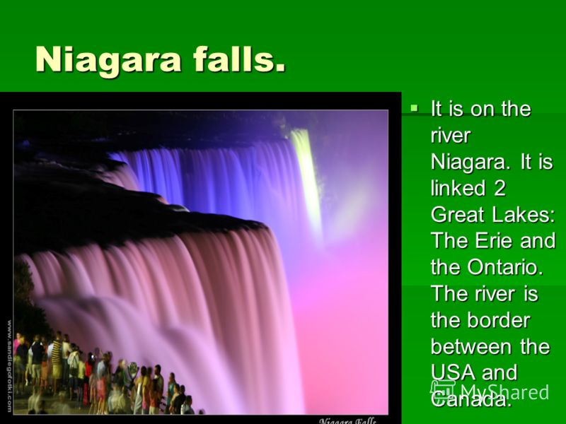 Niagara falls. It is on the river Niagara. It is linked 2 Great Lakes: The Erie and the Ontario. The river is the border between the USA and Canada. It is on the river Niagara. It is linked 2 Great Lakes: The Erie and the Ontario. The river is the bo
