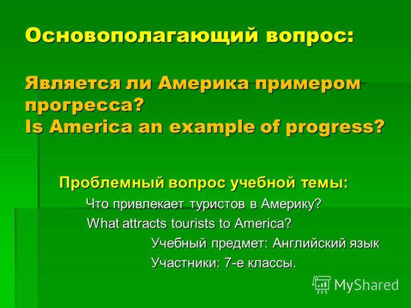 Основополагающий вопрос: Является ли Америка примером прогресса? Is America an example of progress? Проблемный вопрос учебной темы: Что привлекает туристов в Америку? What attracts tourists to America? What attracts tourists to America? Учебный предм