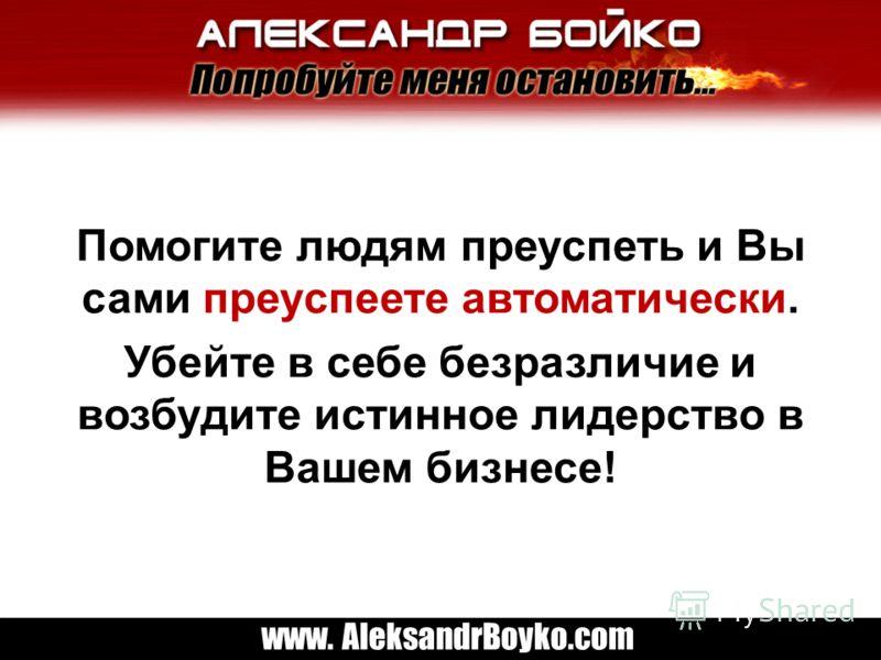 www. AleksandrBoyko.com Помогите людям преуспеть и Вы сами преуспеете автоматически. Убейте в себе безразличие и возбудите истинное лидерство в Вашем бизнесе!