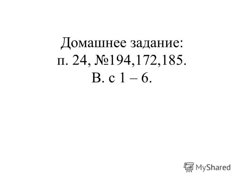 Домашнее задание: п. 24, 194,172,185. В. с 1 – 6.