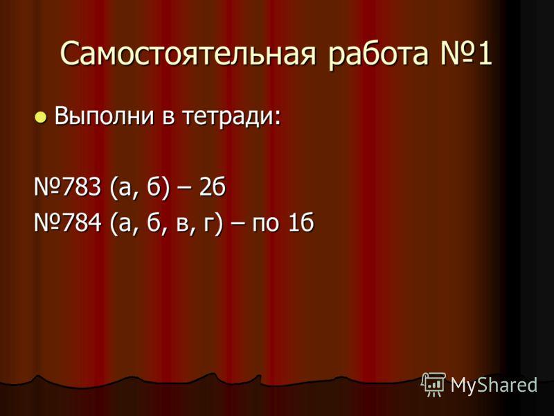 Самостоятельная работа 1 Выполни в тетради: 783 (а, б) – 2б 784 (а, б, в, г) – по 1б