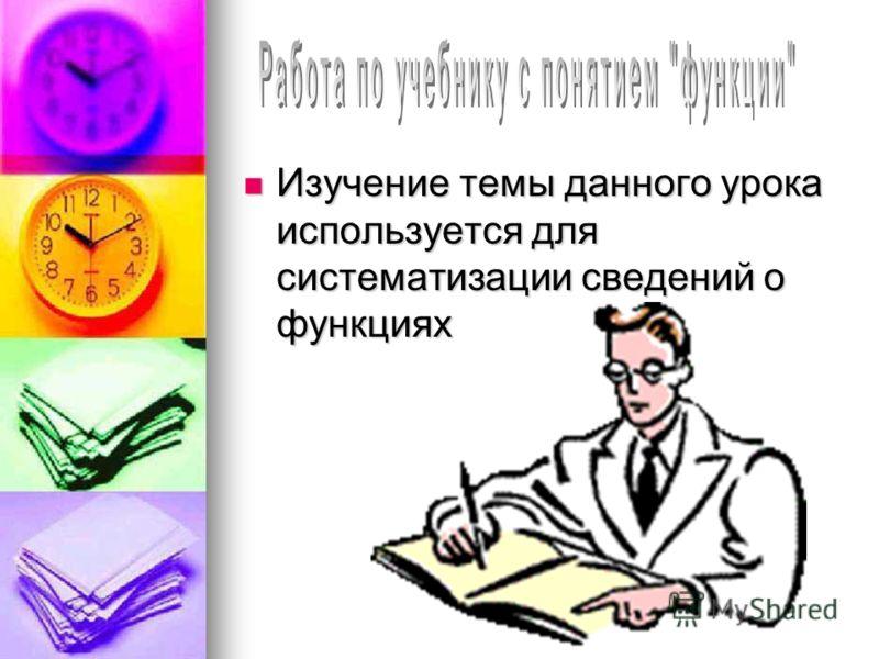 Изучение темы данного урока используется для систематизации сведений о функциях Изучение темы данного урока используется для систематизации сведений о функциях