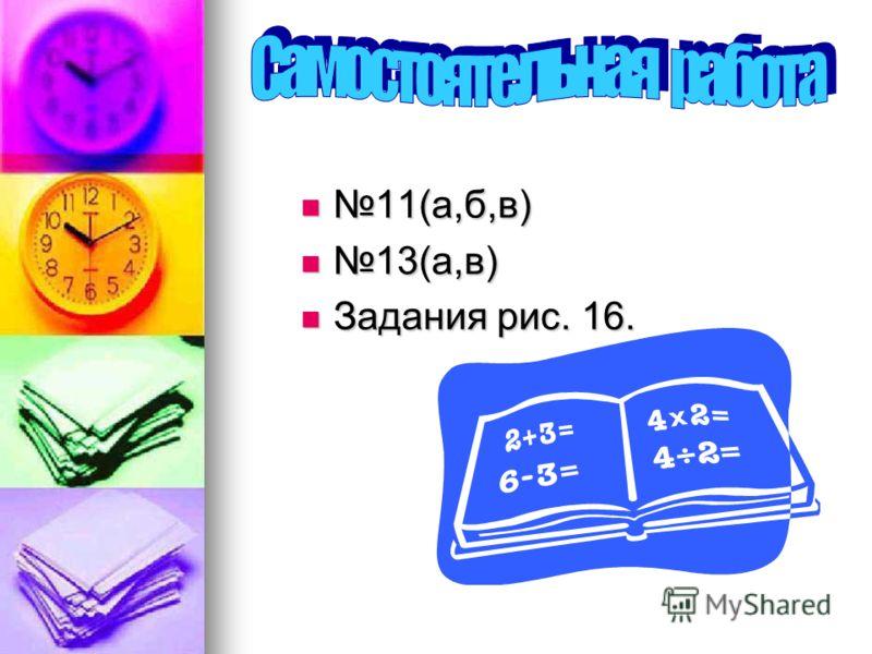 11(а,б,в) 11(а,б,в) 13(а,в) 13(а,в) Задания рис. 16. Задания рис. 16.