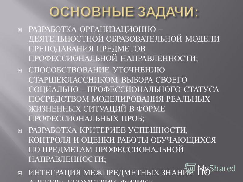 РАЗРАБОТКА ОРГАНИЗАЦИОННО – ДЕЯТЕЛЬНОСТНОЙ ОБРАЗОВАТЕЛЬНОЙ МОДЕЛИ ПРЕПОДАВАНИЯ ПРЕДМЕТОВ ПРОФЕССИОНАЛЬНОЙ НАПРАВЛЕННОСТИ ; СПОСОБСТВОВАНИЕ УТОЧНЕНИЮ СТАРШЕКЛАССНИКОМ ВЫБОРА СВОЕГО СОЦИАЛЬНО – ПРОФЕССИОНАЛЬНОГО СТАТУСА ПОСРЕДСТВОМ МОДЕЛИРОВАНИЯ РЕАЛЬН