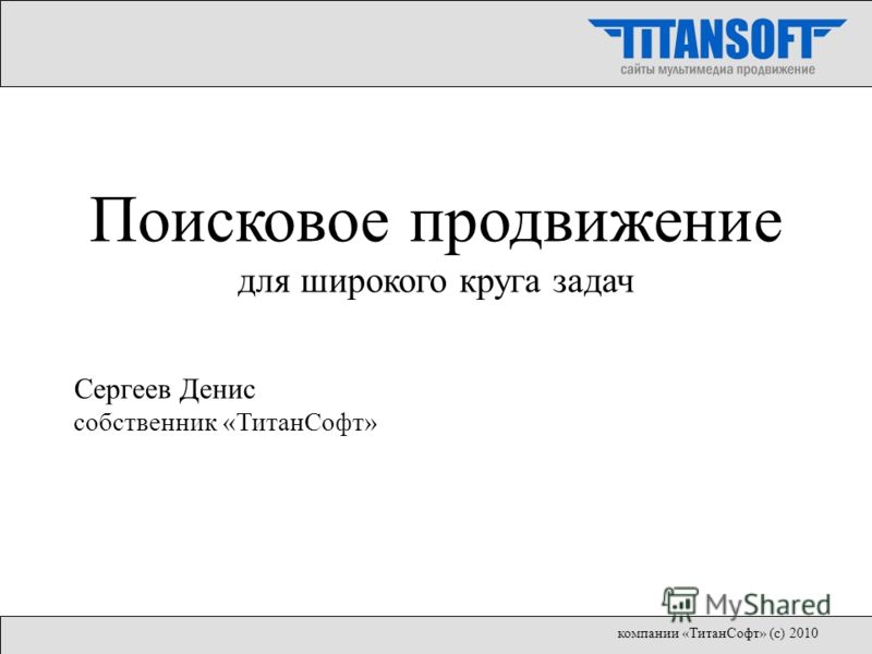 Поисковое продвижение для широкого круга задач Сергеев Денис собственник «ТитанСофт» компании «ТитанСофт» (с) 2010