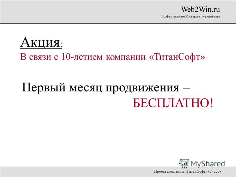 Первый месяц продвижения – БЕСПЛАТНО! Web2Win.ru Эффективные Интернет – решения Акция : В связи с 10-летием компании «ТитанСофт» Проект компании «ТитанСофт» (с) 2009