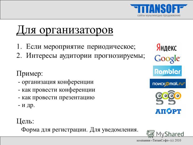 Для организаторов 1.Если мероприятие периодическое; 2.Интересы аудитории прогнозируемы; Пример: - организация конференции - как провести конференции - как провести презентацию - и др. Цель: Форма для регистрации. Для уведомления. компании «ТитанСофт»