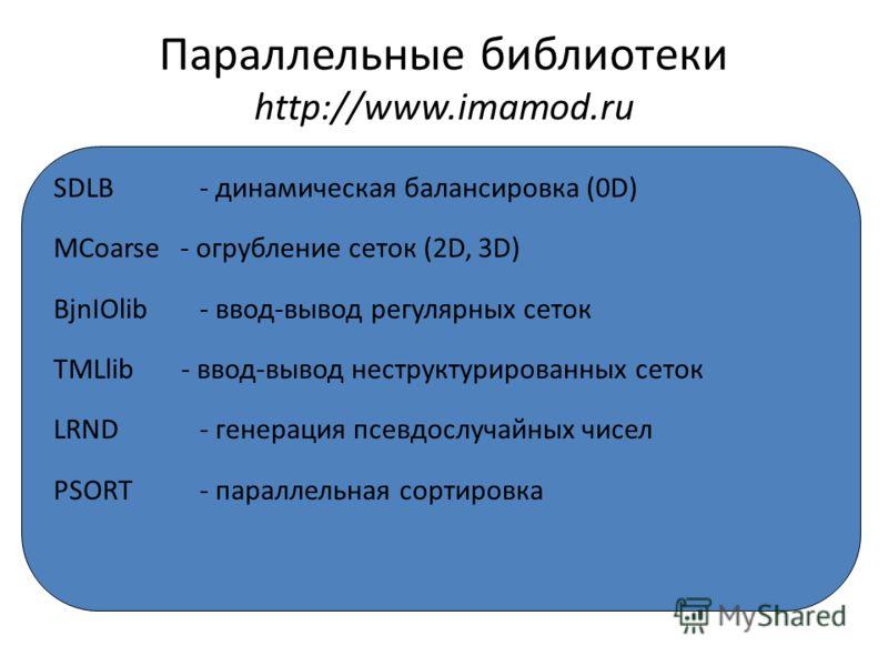 Параллельные библиотеки http://www.imamod.ru SDLB - динамическая балансировка (0D) MCoarse - огрубление сеток (2D, 3D) BjnIOlib - ввод-вывод регулярных сеток TMLlib - ввод-вывод неструктурированных сеток LRND - генерация псевдослучайных чисел PSORT -