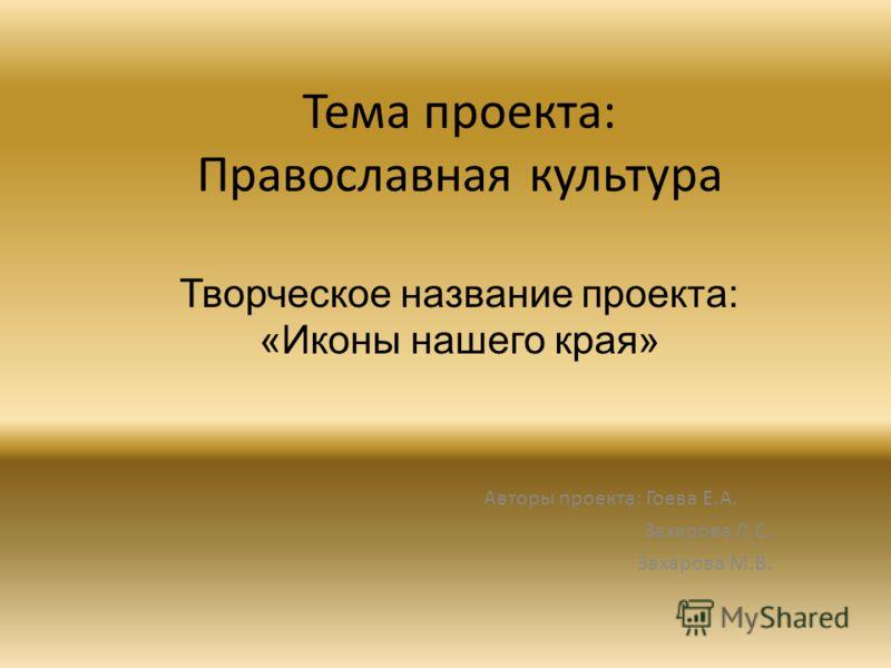 Тема проекта: Православная культура Авторы проекта: Гоева Е.А. Захарова Л.С. Захарова М.В. Творческое название проекта: «Иконы нашего края»