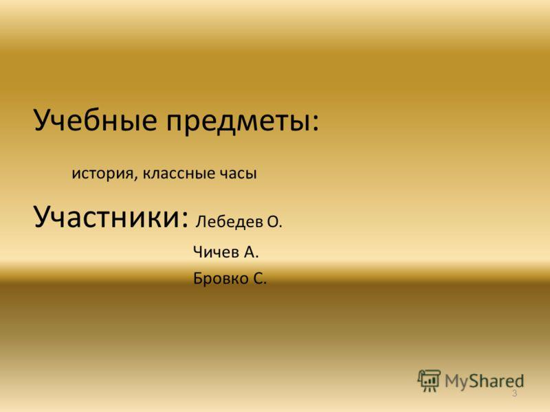 Учебные предметы: история, классные часы Участники: Лебедев О. Чичев А. Бровко С. 3