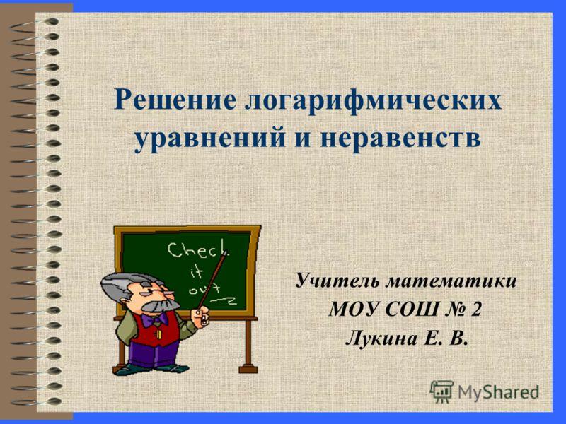 Решение логарифмических уравнений и неравенств Учитель математики МОУ СОШ 2 Лукина Е. В.