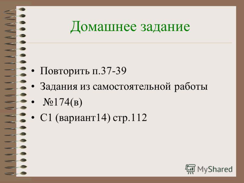 Домашнее задание Повторить п.37-39 Задания из самостоятельной работы 174(в) С1 (вариант14) стр.112