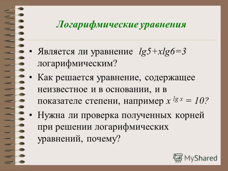 Логарифмические уравнения Является ли уравнение lg5+xlg6=3 логарифмическим? Как решается уравнение, содержащее неизвестное и в основании, и в показателе степени, например x lg x = 10? Нужна ли проверка полученных корней при решении логарифмических ур