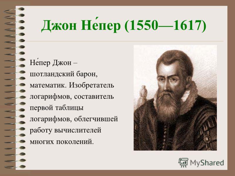 Джон Не́пер (15501617) Не́пер Джон – шотландский барон, математик. Изобретатель логарифмов, составитель первой таблицы логарифмов, облегчившей работу вычислителей многих поколений.