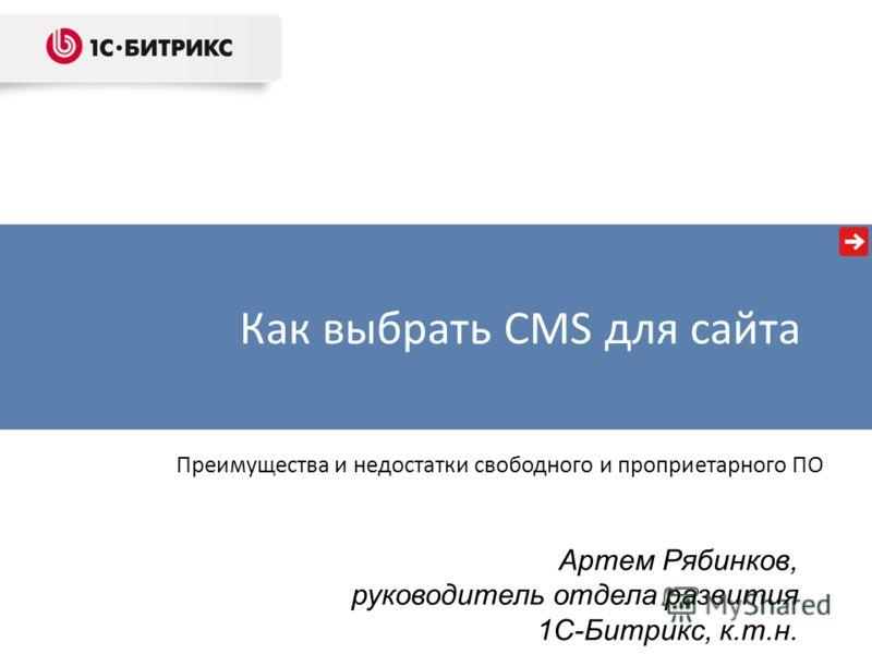 Как выбрать CMS для сайта Артем Рябинков, руководитель отдела развития 1С-Битрикс, к.т.н. Преимущества и недостатки свободного и проприетарного ПО