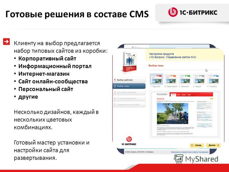 Готовые решения в составе CMS Клиенту на выбор предлагается набор типовых сайтов из коробки: Корпоративный сайт Информационный портал Интернет-магазин Сайт онлайн-сообщества Персональный сайт другие Несколько дизайнов, каждый в нескольких цветовых ко