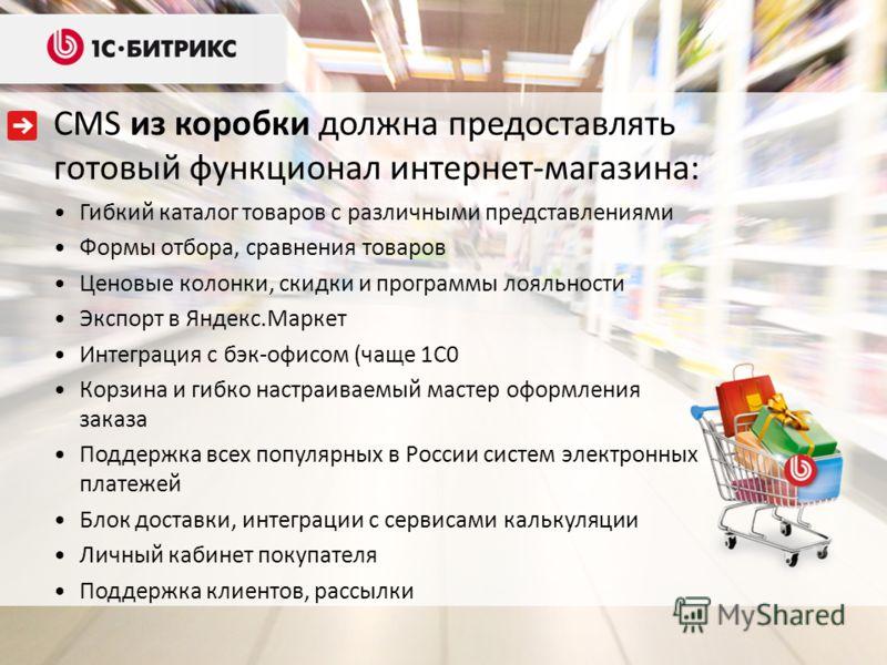 CMS из коробки должна предоставлять готовый функционал интернет-магазина: Гибкий каталог товаров с различными представлениями Формы отбора, сравнения товаров Ценовые колонки, скидки и программы лояльности Экспорт в Яндекс.Маркет Интеграция с бэк-офис