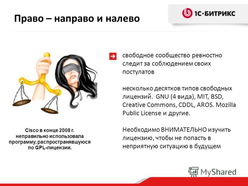 Право – направо и налево Cisco в конце 2008 г. неправильно использовала программу, распространявшуюся по GPL-лицензии. свободное сообщество ревностно следит за соблюдением своих постулатов несколько десятков типов свободных лицензий. GNU (4 вида), MI