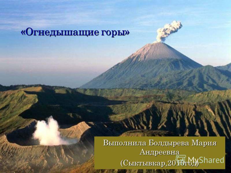 «Огнедышащие горы» Выполнила Болдырева Мария Андреевна (Сыктывкар,2010год)