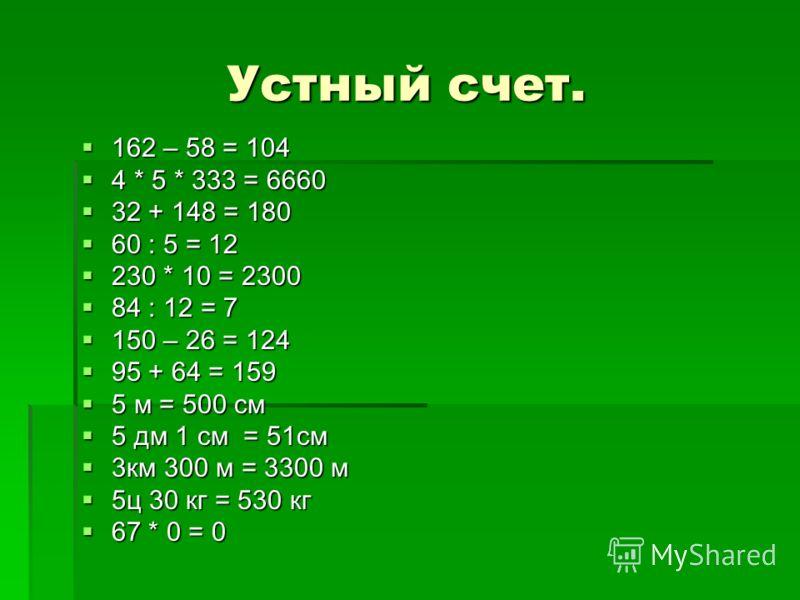 Устный счет. 162 – 58 = 104 162 – 58 = 104 4 * 5 * 333 = 6660 4 * 5 * 333 = 6660 32 + 148 = 180 32 + 148 = 180 60 : 5 = 12 60 : 5 = 12 230 * 10 = 2300 230 * 10 = 2300 84 : 12 = 7 84 : 12 = 7 150 – 26 = 124 150 – 26 = 124 95 + 64 = 159 95 + 64 = 159 5