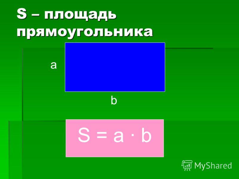 S – площадь прямоугольника а b S = a · b