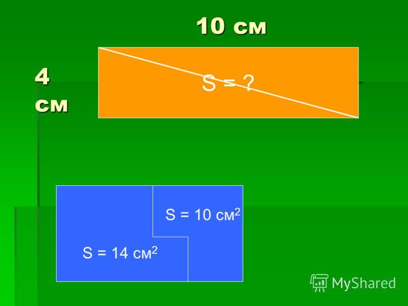 S = ? 4 см 10 см S = 10 см 2 S = 14 см 2