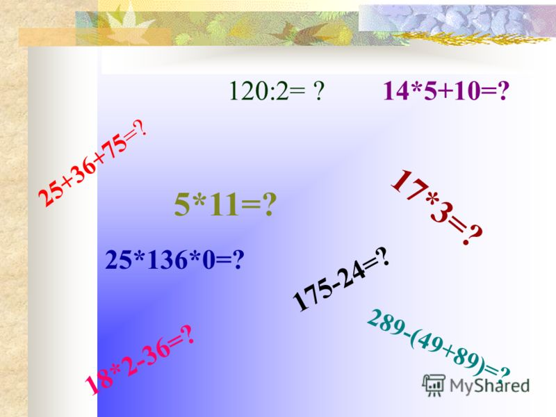 2 5 + 3 6 + 7 5 = ? 120:2= ? 1 7 * 3 = ? 5*11=? 25*136*0=? 175-24=? 18*2-36=? 14*5+10=? 2 8 9 - ( 4 9 + 8 9 ) = ?